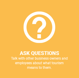 Ask Questions, talk with other buisness owners and employees about what tourism means to them