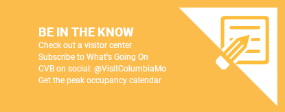Be In the Know, check out a visitors center, subscribe to what's going on CVB on social @visitcolumbiamo or get the peak occupancy calendar.