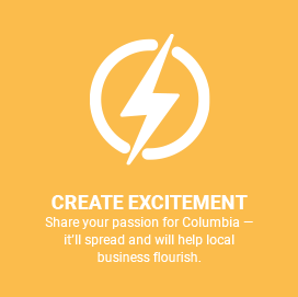 Create Excitement, share your passion for Columbia. It will spread and will help local business flourish
